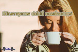 ถ้าใครมีปัญหาสุขภาพเหล่านี้ ควรหลีกเลี่ยงกาแฟ2