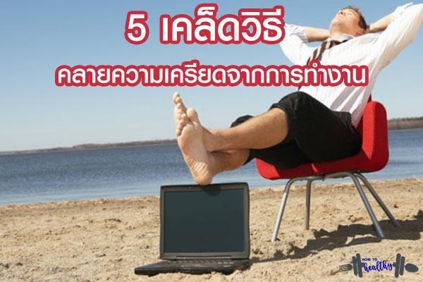 5 เคล็ดวิธี คลายความเครียดจากการทำงาน